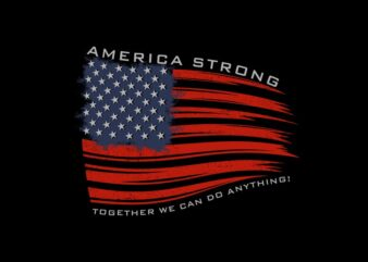 America strong t shirt design, american flag, together we can do anything, american t shirt vector illustration