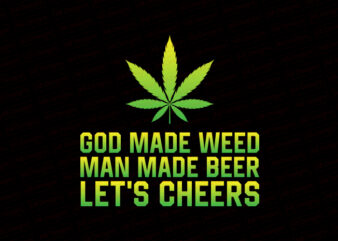 GOD made weed man made beer now let's cheers T-Shirt Design