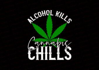 Alcohol kills cannabis chills T-Shirt Design