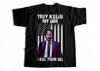 They Killed my Dog – I Kill them All – T-Shirt design for sale – JOHN WICK FAN EDITION T-SHIRT