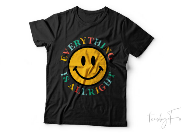Everything is alright   Cool Smiling face t. shirt design