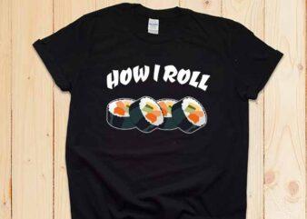 How I Roll Sushi, Sushi, Funny Sushi, Sushi Is Life, How I Roll, Sushi Humor, Sushi Gift Ideas, Sushi Dude, Sushi Mom, Sushi Dad, Sushi Design, Vector, Cut File, png, dxf, eps, svg