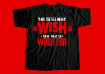 you dont get what you wish for you get what you work for T-Shirt design for sale – Gym T-Shirt design