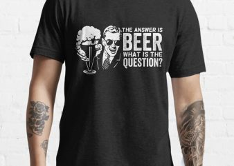 The Answer is BEER what is the question funny tshirt design