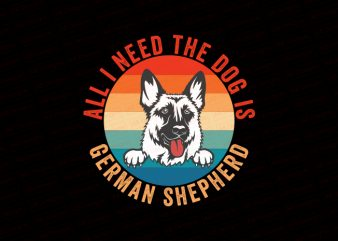 All I need the dog is German Shepherd T-Shirt Design