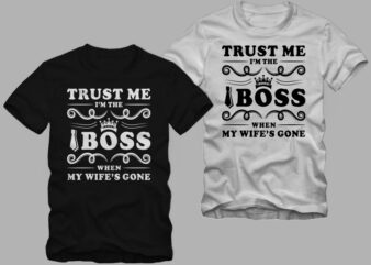Trust me i'm the boss when my wife's gone, boss t shirt, dad t shirt, mom and dad t shirt, mom t shirt design for sale
