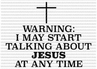 Warning I May Start Talking About Jesus At Any Time svg, funny quote svg