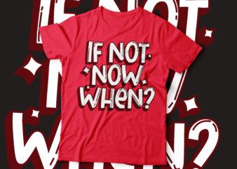 if not now when? motivational t-shirt design