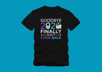 Goodbye 2020 finally Don't come back, happy new year, new year t shirt design, Funny greeting for New Year in covid -19 pandemic self isolated period, funny happy new year 2021 t shirt design for commercial use