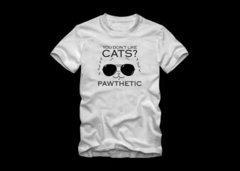 You don't like cats – Pawthetic, funny text with cool cat, cat t shirt design, dog t shirt design, cool cat, funny dog quote, cat and dog, dog t shirt design sale