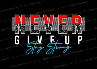 t shirt design graphic, vector, illustration never give up stay strong lettering typography