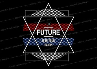 geometric t shirt design graphic, vector, illustration the future is in your hands lettering typography