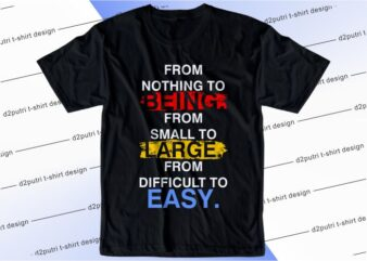 quote t shirt design graphic, vector, illustration from nothing to being from small to large from difficult to easy lettering typography