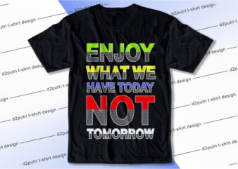 t shirt design graphic, vector, illustration enjoy what we have today not tomorrow lettering typography