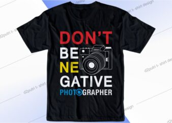 photographer t shirt design graphic, vector, illustration don't be negative lettering typography