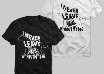 I never leave home without my dog, never leave dog, my life, pet lover, dog is good, tshirt design for sale
