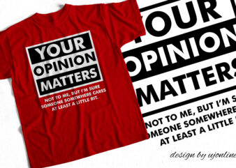 YOUR OPINION MATTERS – Sarcasm Design for T Shirts