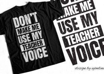 Don't Make me Use my Teacher Voice – T-Shirt Design for Teachers