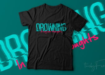 Drowning In my own thoughts   Ready to print t shirt design for sale