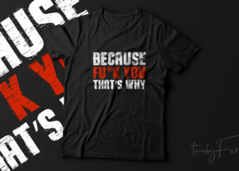 Because Fu*k you that's why! Street wear design ready to print