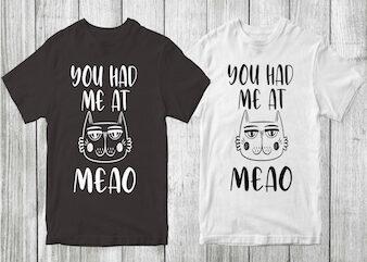 you had me at meao cat t-shirt design , cat tshirt design , cat t shirt design , cat svg ,cat eps, cat ai , cat png