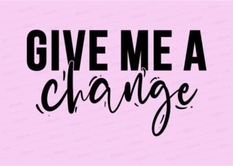 give me a change funny quotes t shirt design graphic, vector, illustration motivation inspiration for woman and girls lettering typography