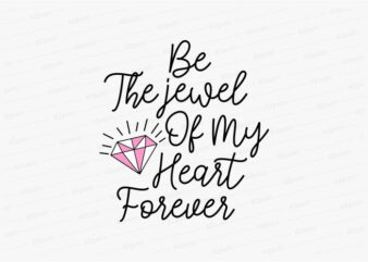 be the jewel of my heart forever funny quotes t shirt design graphic, vector, illustration motivation inspiration for woman and girls lettering typography