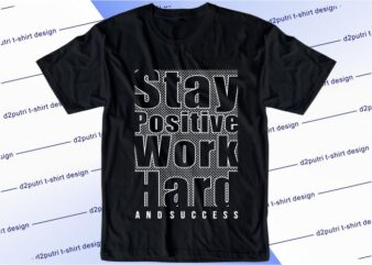 motivational quotes t shirt design graphic, vector, illustration stay positive work hard and succes lettering typography