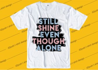 inspiration quotes t shirt design graphic, vector, illustration still shine even though alone lettering typography