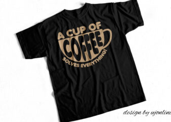A cup of Coffee Solves Everything – T- Shirt Design for Sale
