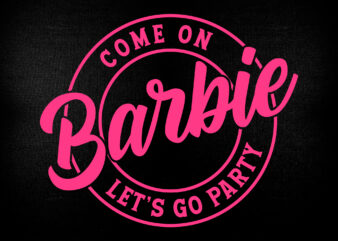 Come On Barbie Let's Go Party Girl Birthday Editable T shirt Design