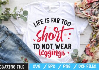 Life is far too short to not wear leggings svg