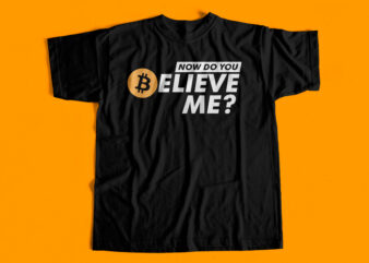 Now do you believe me – Bitcoin T-Shirt Design