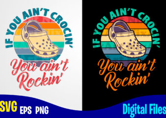 If You Ain't Crocin' You Ain't Rockin', Crocs, crocs svg, Retro, Funny Crocs design svg eps, png files for cutting machines and print t shirt designs for sale t-shirt design png