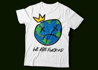 we are fuck+d | earth day t-shirt design | earth sad and crying
