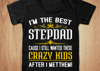 I'm the best stepdad cause i still wanted these crazy kids after i metthem t-shirt design, Best dad shirt, Stepdad,Dad t shirt, Dad gift tshirt, Proud dad tshirt, Best dad sweatshirts & hoodies