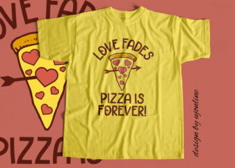 Love Fades Pizza Is Forever – T-Shirt Design for sale