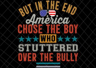 But In The End, America Chose The Boy Who Stuttered Over The Bully Funny Svg, America Quote Svg