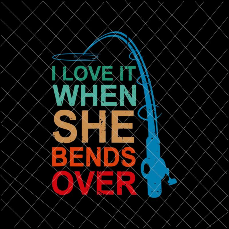 Download I Love It When She Bends Over Svg Funny Fishing Rod Vintage Svg Fishing Quote Svg Fishing Svg Buy T Shirt Designs