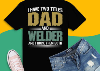 I Have Two Titles Dad And Welder Father's Day Shirt design svg,I Have Two Titles Dad And Welder png,I Have Two Titles Dad And Welder eps,Dad, Papa, Daddy, Grandpas, Grandfathers, Parents, Uncles, Brothers on Christmas, Halloween, New Year, Birthday, Happy Father's Day.