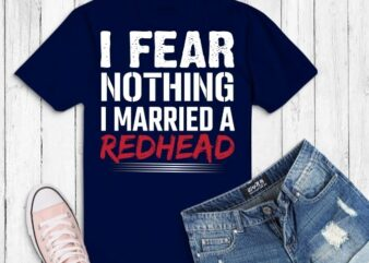 I Fear Nothing I Married A Redhead Funny Husband T-Shirt svg,Redhead husband png, Redhead quotes