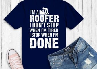 i'm a roofer i don't stop funny Roofer Dad Quote saying gifts svg,Roofing JT T-Shirt png, roofer dad,