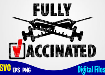 Fully Vaccinated, Vaccine svg, Funny Vaccine shirt design svg eps, png files for cutting machines and print t shirt designs for sale t-shirt design png