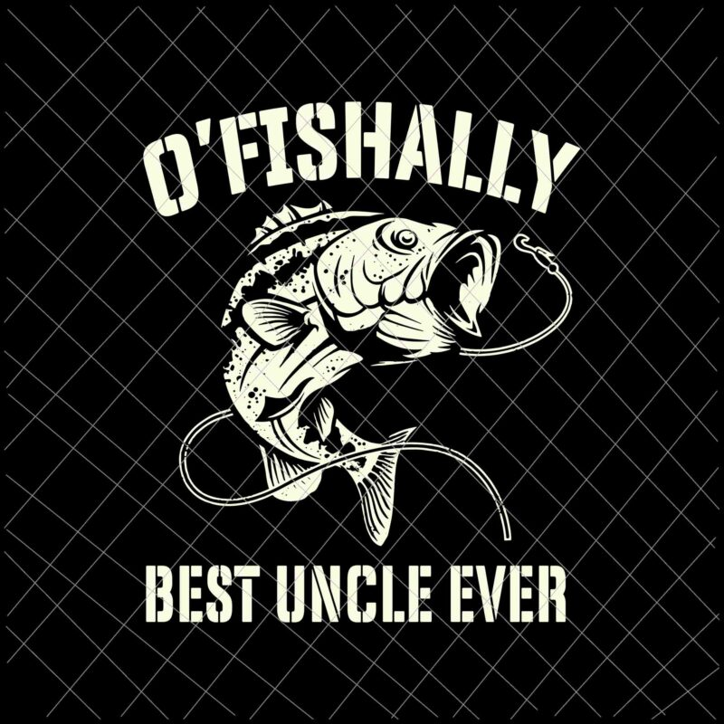 Download O Fishally Best Uncle Ever Svg Funny Fishing Fisherman Svg Best Uncle Ever Svg Fishing Svg Buy T Shirt Designs