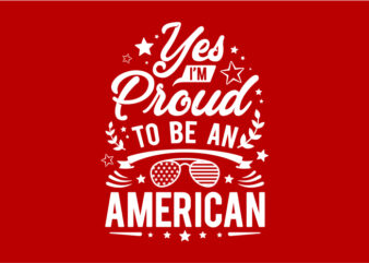 Typography American Themes – Yes I'm Proud To Be An American