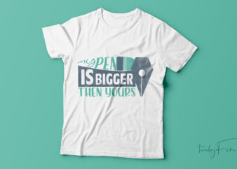 My pen is bigger then yours t-shirt design for sale.