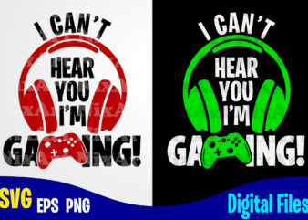 I Can't Hear You I'm Gaming, Gaming, Funny Gamer design svg eps, png files for cutting machines and print t shirt designs for sale t-shirt design png