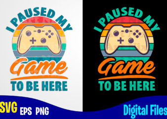 I Paused My Game To Be Here, Gaming, Funny Gamer design svg eps, png files for cutting machines and print t shirt designs for sale t-shirt design png