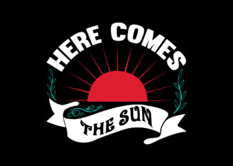 HERE COMES THE SUN T shirt Design