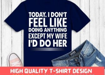 Today I Don't Feel Like Doing Anything Except My Wife Gift T-shirt design svg, I Dont Like Doing Anything Except My Wife Gift Tee png, funny wife shirt,